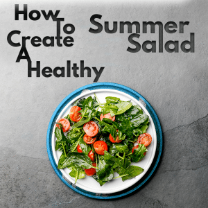 How to Create A Healthy Summer Salad